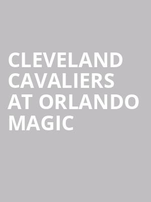 Cleveland Cavaliers at Orlando Magic at Amway Center